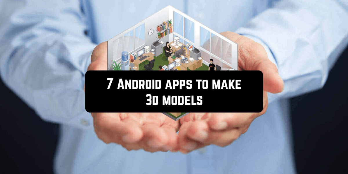 7 Android apps to make 3d models